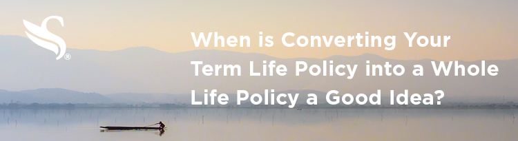 2019-04-12_When is Converting Your Term Life Policy into a Whole Life Policy a Good Idea